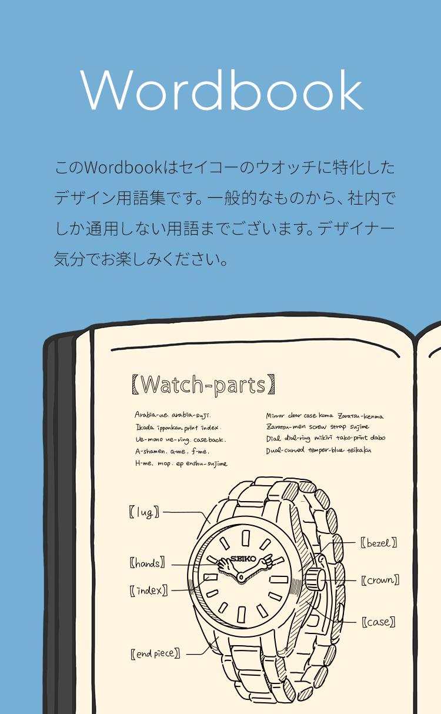 Wordbook このWordbookはセイコーのウオッチに特化したデザイン用語集です。一般的なものから、社内でしか通用しない用語までございます。デザイナー気分でお楽しみください。