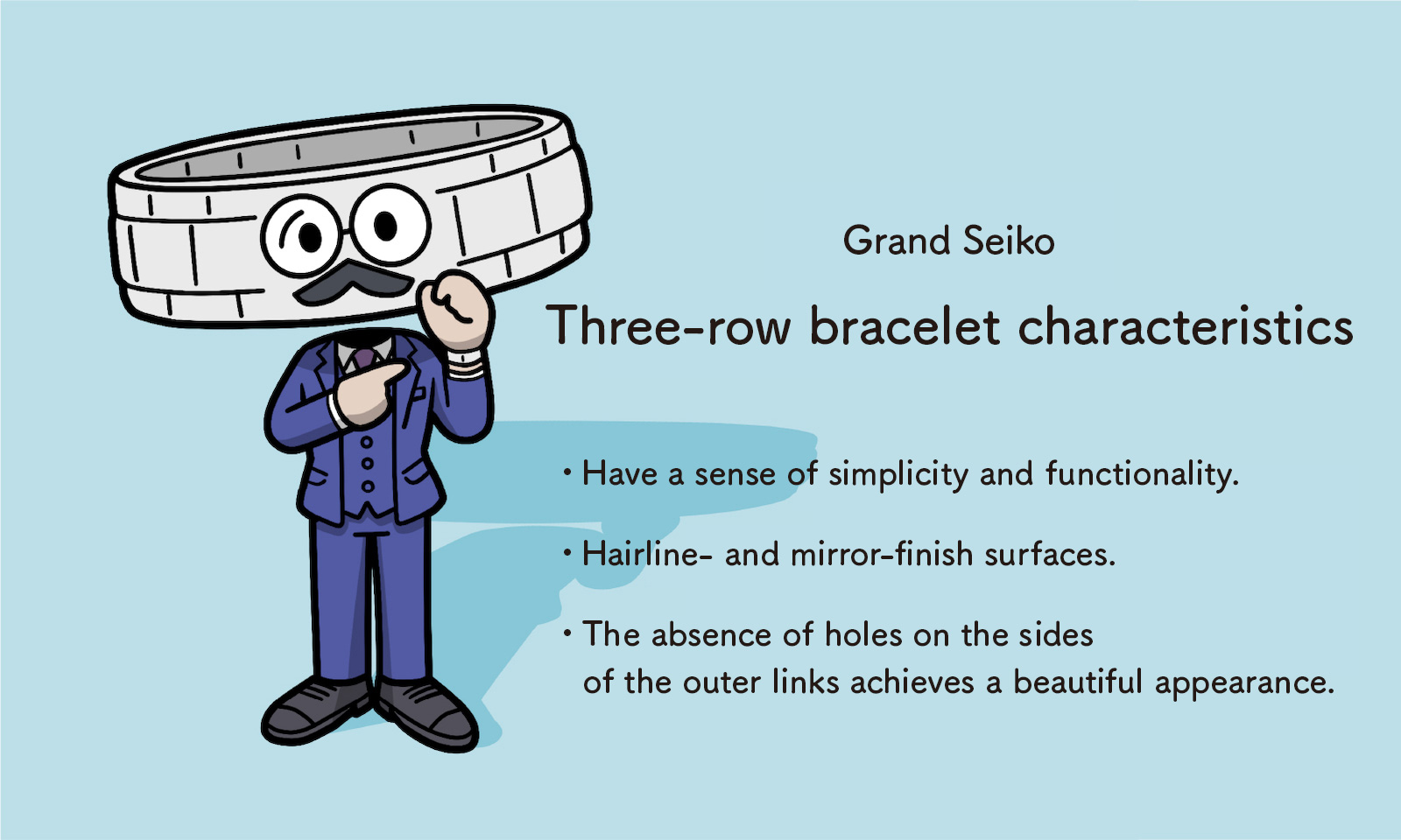Grand Seiko: Three-row bracelet characteristics - Have a sense of simplicity and functionality - Hairline- and mirror-finish surfaces  The absence of holes on the sides of the outer links achieves a beautiful appearance