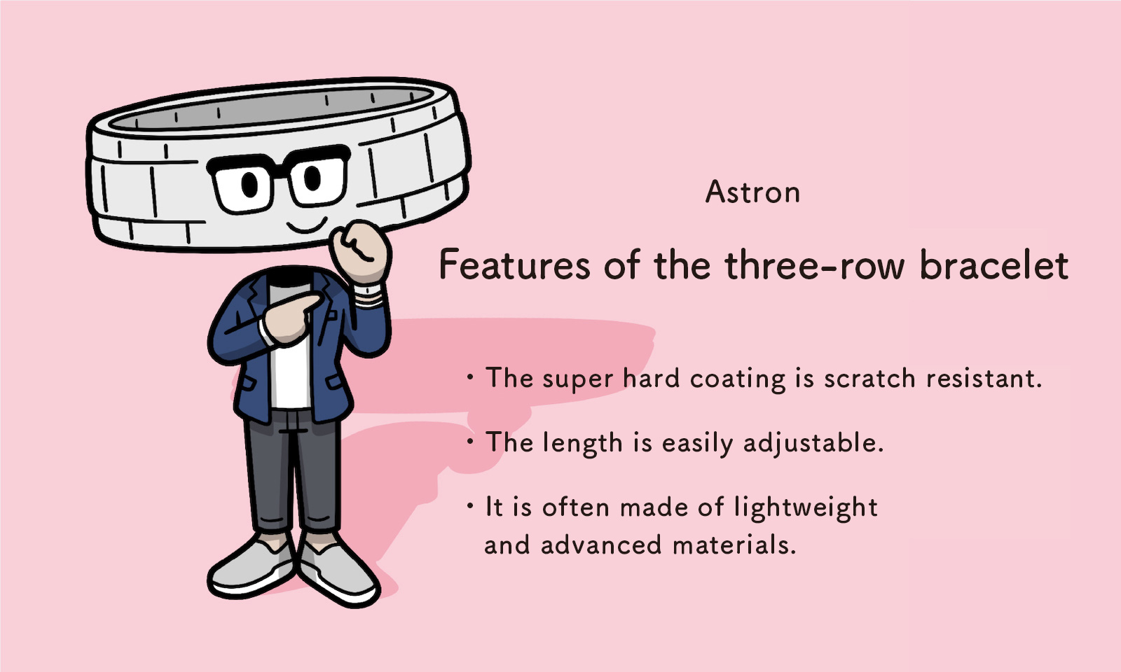 Astron: Features of the three-row bracelet - The super hard coating is scratch resistant. - The length is easily adjustable. - It is often made of lightweight and advanced materials.